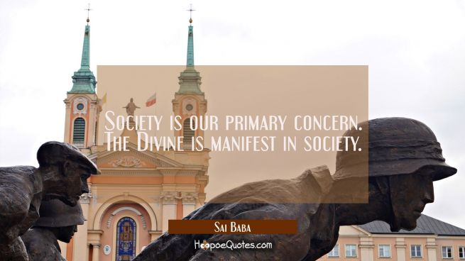 Society is our primary concern. The Divine is manifest in society.