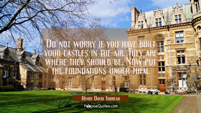 Do not worry if you have built your castles in the air. They are where they should be. Now put the