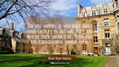 Do not worry if you have built your castles in the air. They are where they should be. Now put the Henry David Thoreau Quotes