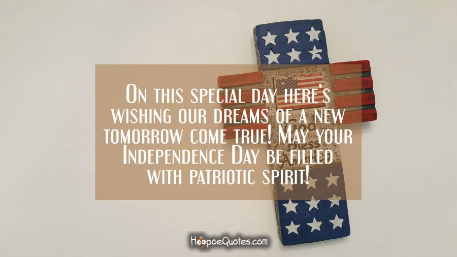 On this special day here's wishing our dreams of a new tomorrow come true! May your Independence Day day be filled with patriotic spirit! Independence Day Quotes
