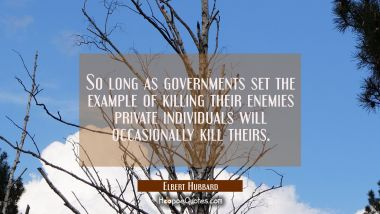 So long as governments set the example of killing their enemies private individuals will occasional