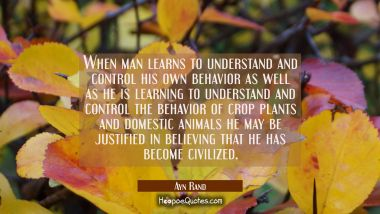 When man learns to understand and control his own behavior as well as he is learning to understand
