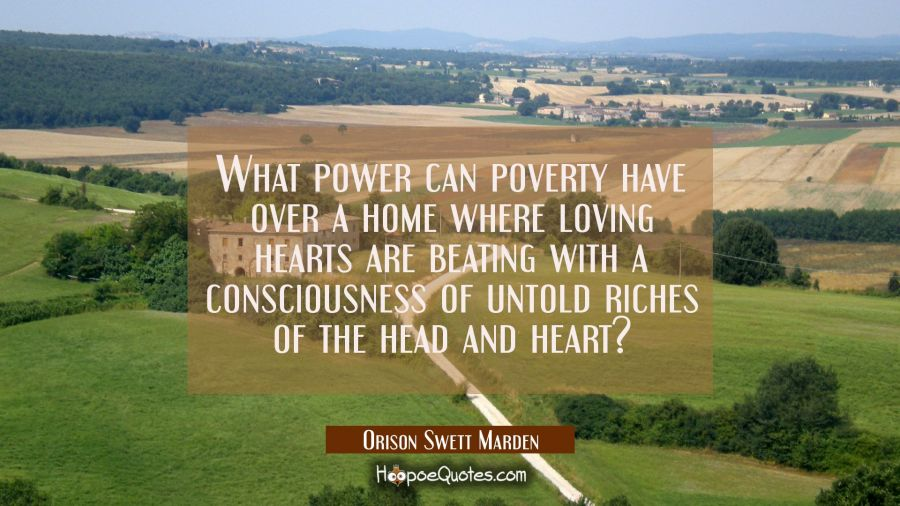 What power can poverty have over a home where loving hearts are beating with a consciousness of unt Orison Swett Marden Quotes