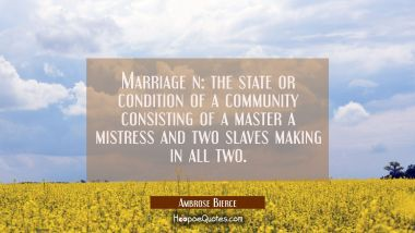 Marriage n: the state or condition of a community consisting of a master a mistress and two slaves