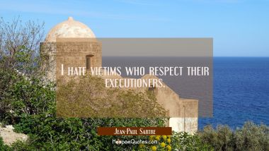 I hate victims who respect their executioners. Jean-Paul Sartre Quotes