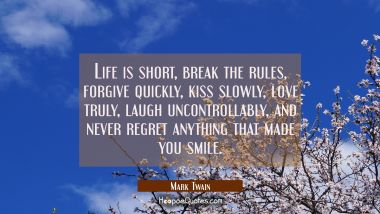 Life is short, break the rules, forgive quickly, kiss slowly, love truly, laugh uncontrollably, and never regret anything that made you smile. Mark Twain Quotes