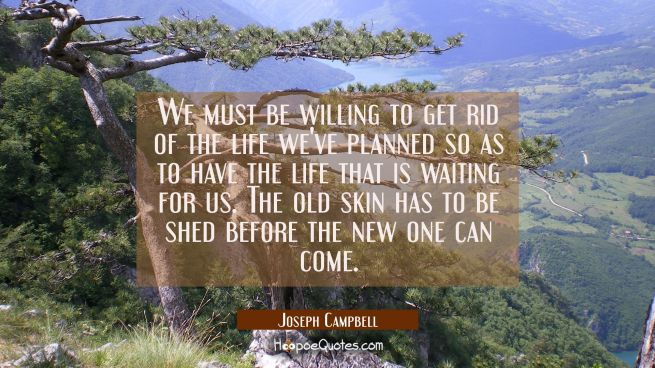 We must be willing to get rid of the life we've planned so as to have the life that is waiting for