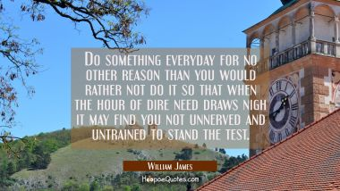 Do something everyday for no other reason than you would rather not do it so that when the hour of