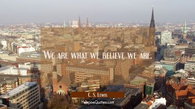 We are what we believe we are.