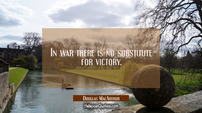 In war there is no substitute for victory.