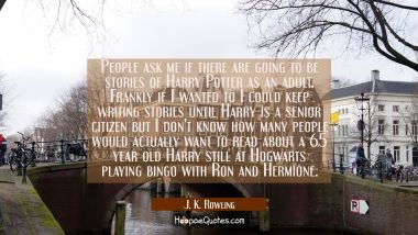 People ask me if there are going to be stories of Harry Potter as an adult. Frankly if I wanted to J. K. Rowling Quotes