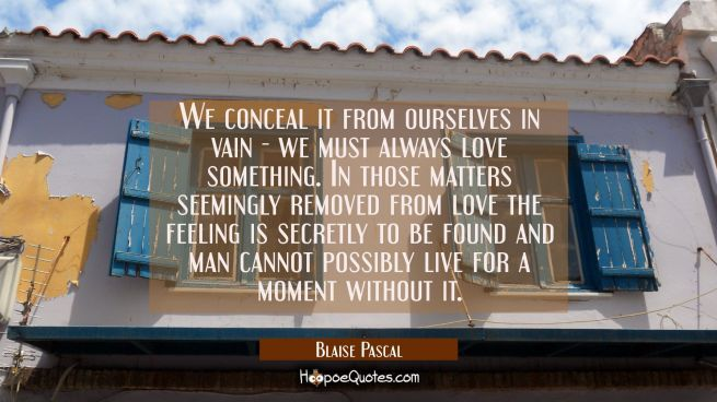 We conceal it from ourselves in vain - we must always love something. In those matters seemingly re