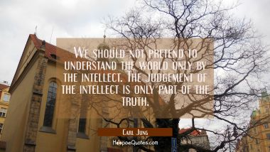 We should not pretend to understand the world only by the intellect. The judgement of the intellect Carl Jung Quotes