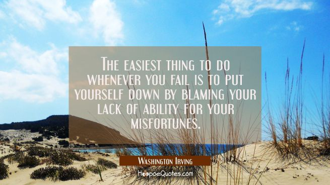 The easiest thing to do whenever you fail is to put yourself down by blaming your lack of ability f