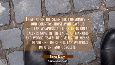I call upon the scientific community in our country those who gave us nuclear weapons to turn their