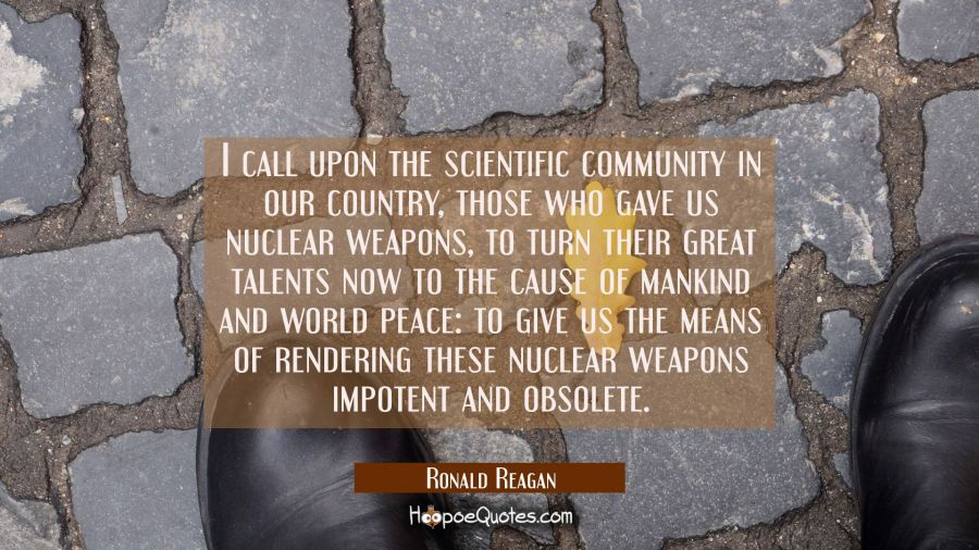 I call upon the scientific community in our country those who gave us nuclear weapons to turn their Ronald Reagan Quotes