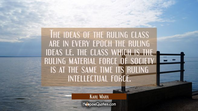 The ideas of the ruling class are in every epoch the ruling ideas i.e. the class which is the rulin