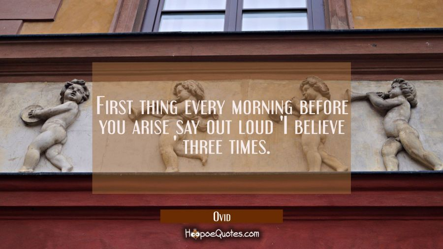 First thing every morning before you arise say out loud 'I believe ' three times. Ovid Quotes