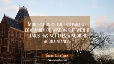 Moderation is the inseparable companion of wisdom but with it genius has not even a nodding acquain