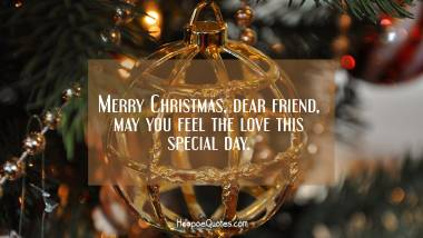 Merry Christmas, dear friend, may you feel the love this special day. Christmas Quotes