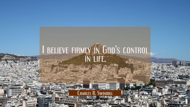 I believe firmly in God's control in life.