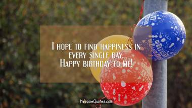 I hope to find happiness in every single day. Happy birthday to me! Birthday Quotes