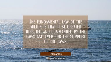 The fundamental law of the militia is that it be created directed and commanded by the laws and eve