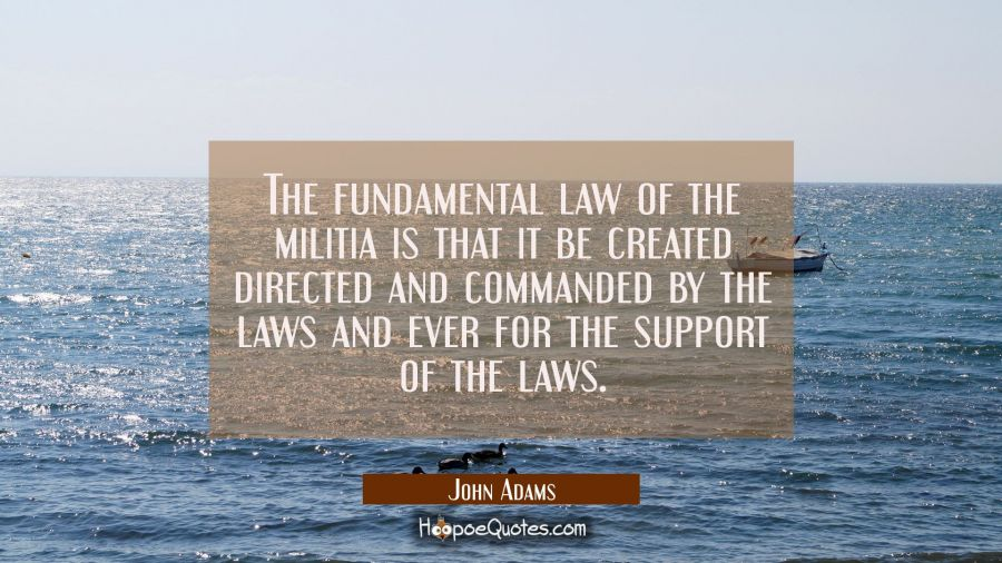The fundamental law of the militia is that it be created directed and commanded by the laws and eve John Adams Quotes