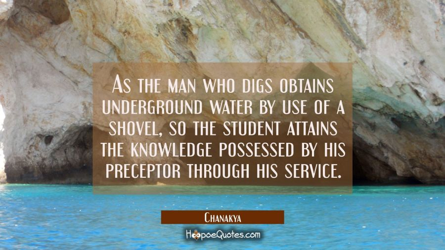 As the man who digs obtains underground water by use of a shovel so the student attains the knowled Chanakya Quotes