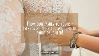 From our family to yours - Best wishes on the wedding of your daughter! Wedding Quotes