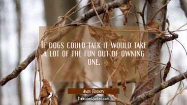 If dogs could talk it would take a lot of the fun out of owning one. Andy Rooney Quotes