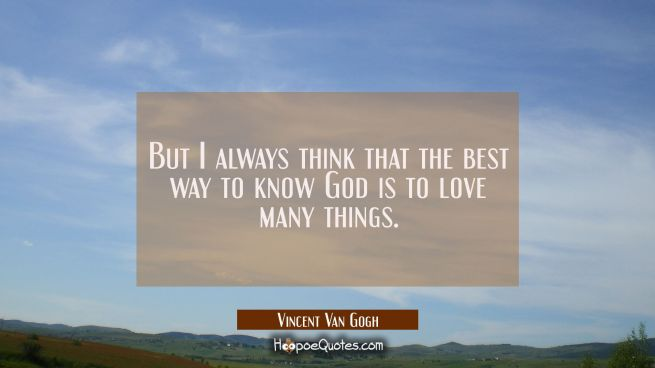 But I always think that the best way to know God is to love many things.