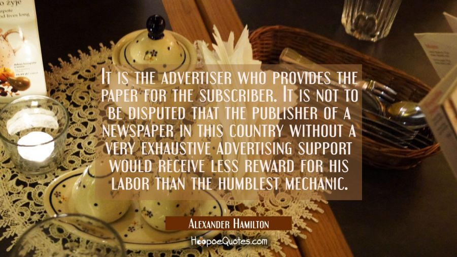 It is the advertiser who provides the paper for the subscriber. It is not to be disputed that the p Alexander Hamilton Quotes