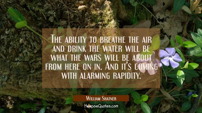 The ability to breathe the air and drink the water will be what the wars will be about from here on