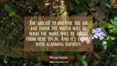 The ability to breathe the air and drink the water will be what the wars will be about from here on William Shatner Quotes