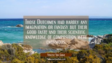 Those Dutchmen had hardly any imagination or fantasy but their good taste and their scientific know