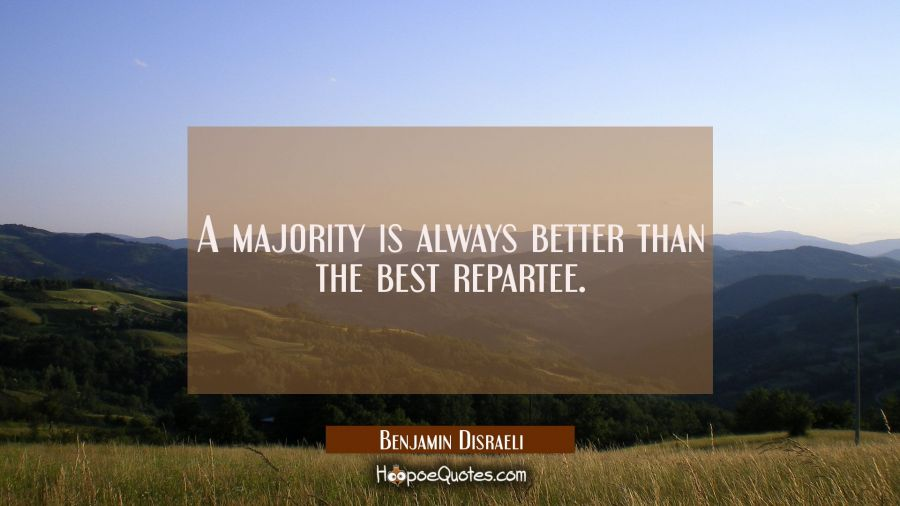 A majority is always better than the best repartee. Benjamin Disraeli Quotes