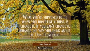 What you're supposed to do when you don't like a thing is change it. If you can't change it, change the way you think about it. Don't complain. Maya Angelou Quotes