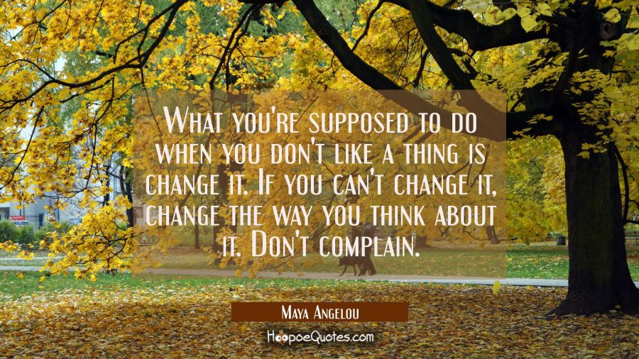 Inspirational Quote of the Day - What you're supposed to do when you don't like a thing is change it. If you can't change it, change the way you think about it. Don't complain. - Maya Angelou