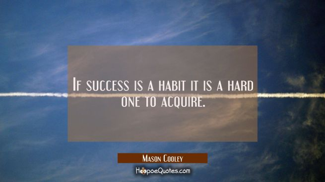 If success is a habit it is a hard one to acquire.