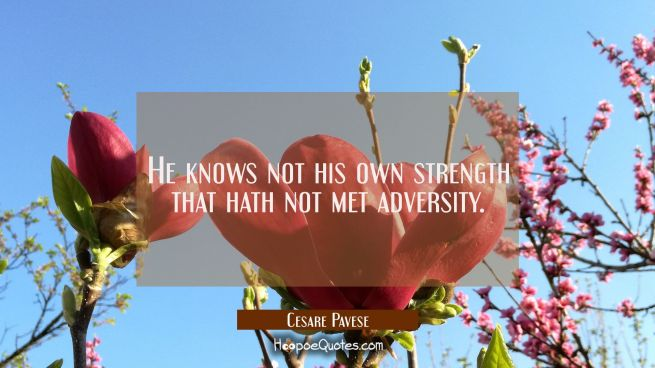 He knows not his own strength that hath not met adversity.