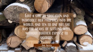 Give a girl an education and introduce her properly into the world, and ten to one but she has the means of settling well, without further expense to anybody.