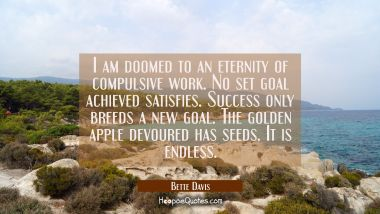 I am doomed to an eternity of compulsive work. No set goal achieved satisfies. Success only breeds