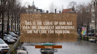 This is the curse of our age even the strangest aberrations are no cure for boredom. Stendhal Quotes