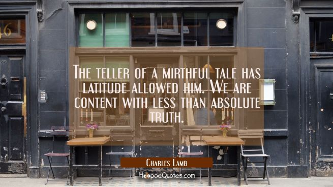 The teller of a mirthful tale has latitude allowed him. We are content with less than absolute trut