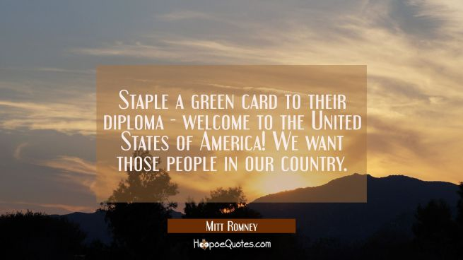 Staple a green card to their diploma - welcome to the United States of America! We want those peopl
