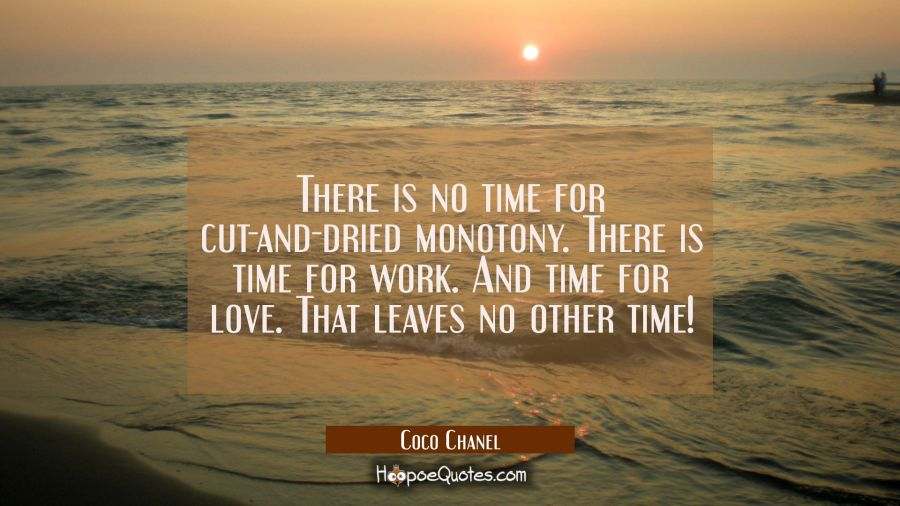 There is no time for cut-and-dried monotony. There is time for work. And time for love. That leaves Coco Chanel Quotes