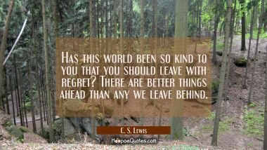 Has this world been so kind to you that you should leave with regret? There are better things ahead C. S. Lewis Quotes