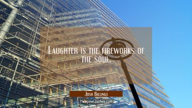 Laughter is the fireworks of the soul. Josh Billings Quotes