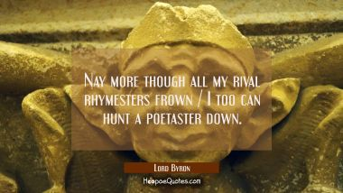 Nay more though all my rival rhymesters frown / I too can hunt a poetaster down.